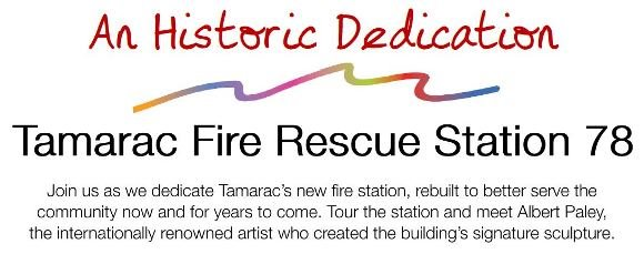 Join us as we dedicate Tamarac's new Fire Rescue Station 78, rebuilt to better serve the community for years to come. Tour the station and meet Albert Paley, the internationally renowned artist who created the building's signature sculpture. Thursday, May 11th, 10:30 am, 4801 W. Commercial Blvd. Parking is limited; attendees will be guided to nearby shuttle locations. For more information call (954) 597-3800.