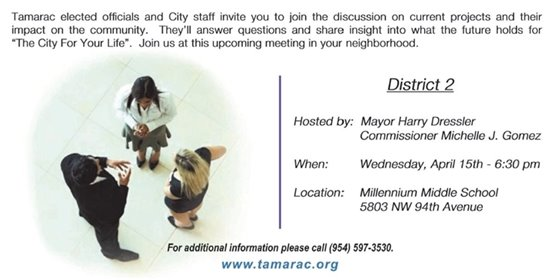 "Tamarac elected officials and City staff invite you to join the discussion on current projects and their impact on the community. They'll answer questions and share insight into what the future holds for ""The City For Your Life"". Join us at this upcoming meeting in your neighborhood. Wednesday, April 15th - 6:30 p.m., Millennium Middle School, 5803 NW 94th Avenue. For more information please call (954) 597-3530."