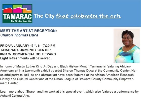 The City that celebrates the arts. In honor of Martin Luther King Jr. Day and Black History Month, the City of Tamarac is featuring African-American art in a two-month exhibit by artist Sharon Thomas Duca. Join us for a Meet the Artist reception this Friday, January 13th, 6 – 7:30 pm at the Tamarac Community Center, 8601 W. Commercial Blvd. Learn more about Sharon and her work at this special event, which also features a performance by Ashanti Cultural Arts. Light refreshments will be served.