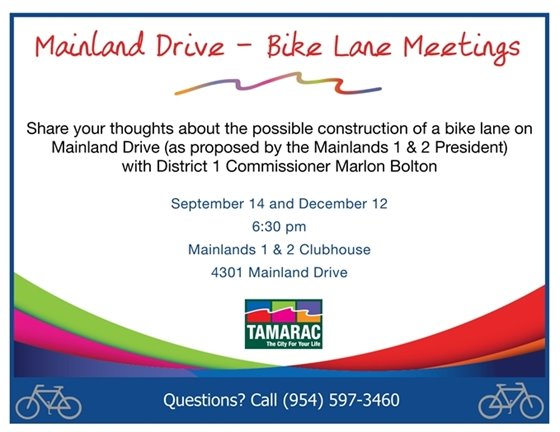 Share your thoughts about the possible construction of a bike lane on Mainland Drive (as proposed by the Mainlands 1 & 2 President) at community meetings on September 14 and December 12, 6:30 pm, Mainlands 1 & 2 Clubhouse, 4301 Mainland Drive. Questions? Call (954) 597-3460.