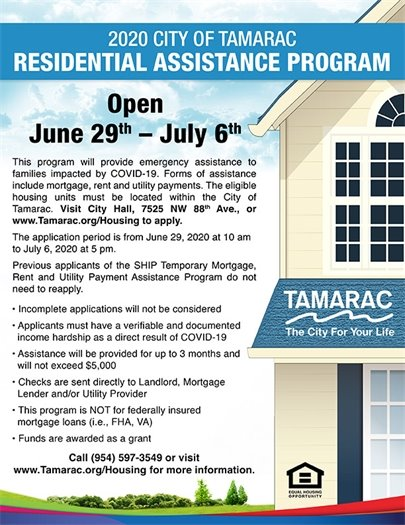 2020 CITY OF TAMARAC RESIDENTIAL ASSISTANCE PROGRAM  Open June 29th – July 6th  This program will provide emergency assistance to families impacted by COVID-19. Forms of assistance include mortgage, rent and utility payments. The eligible housing units must be located within the City of Tamarac. Visit City Hall, 7525 NW 88th Ave., or www.Tamarac.org/Housing to apply.                     The application period is from June 29, 2020 at 10 am to July 6, 2020 at 5 pm.                     Previous applicants of the SHIP Temporary Mortgage, Rent and Utility Payment Assistance Program do not need to reapply. • Incomplete applications will not be considered                     • Applicants must have a verifiable and documented income hardship as a direct result of COVID-19                     • Assistance will be provided for up to 3 months and will not exceed $5,000                     • Checks are sent directly to Landlord, Mortgage Lender and/or Utility Provider                     • This program is NOT for federally insured mortgage loans (i.e., FHA, VA)                 • Funds are awarded as a grant.  Call (954) 597-3549 or visit www.Tamarac.org/Housing for more information.