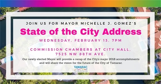 Join us for Mayor Michelle J. Gomez's State of the City Address. Wednesday, February 13, 7 pm. Commission Chambers at City Hall. 7525 NW 88th Ave. Our newly elected Mayor will provide a recap of the City's major 2018 accomplishments and will share the vision for the future of the City of Tamarac.