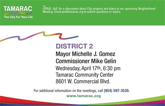Join us for a discussion about City projects and plans at our upcoming Neighborhood Meeting. Email pio@tamarac.org to submit questions or topics. District 2, Mayor Michelle J. Gomez and Commissioner Mike Gelin. Wednesday, April 17th, 6:30 pm. Tamarac Community Center, 8601 W. Commercial Blvd. For additional information on the meetings, call (954) 597-3530. www.Tamarac.org.