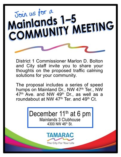 Join us for a Mainlands 1-5 Community Meeting. District 1 Commissioner Marlon D. Bolton and City staff invite you to share your thoughts on the proposed traffic calming solutions for your community. The proposal includes a series of speed humps on Mainland Dr., NW 47th Ter., NW 47th Ave. and NW 49th Dr., as well as a roundabout at NW 47th Ter. and 49th Ct. The meeting is on December 11th at 6 pm at Mainlands 3 Clubhouse, 4300 NW 46th St. (LOGO: Tamarac The City For Your Life)