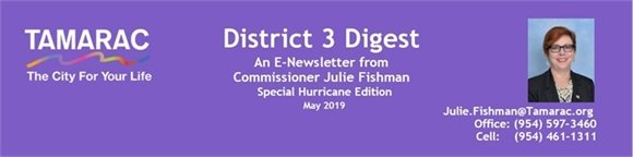 District 3 Digest: An e-newsletter from Commissioner Julie Fishman. Special Hurricane Edition. May 2019. Julie.Fishman@Tamarac.org. Office: (954) 597-3460. Cell: (954) 461-1311.