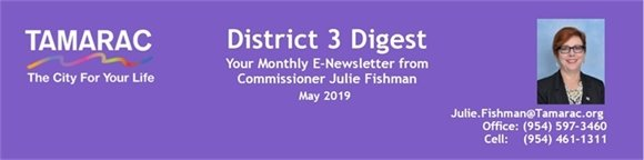 District 3 Digest. Your monthly e-Newsletter from Commissioner Julie Fishman, May 2019. Julie.Fishman@Tamarac.org. Office: (954) 597-3460. Cell: (954) 461-1311. Tamarac The City For Your Life.