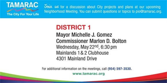 Join us for a discussion about City projects and plans at our upcoming Neighborhood Meeting. You can submit questions or topics to pio@tamarac.org. DISTRICT 1 Mayor Michelle J. Gomez Commissioner Marlon D. Bolton. Wed, May 22, 6:30 pm. Mainlands 1 & 2 Clubhouse, 4301 Mainland Dr. For additional information on the meetings, call (954) 597-3530. www.Tamarac.org.