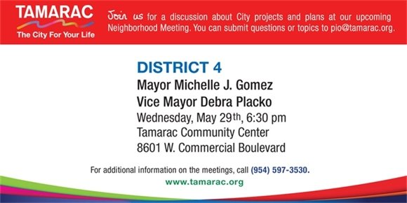 Join us for a discussion about City projects and plans at our upcoming Neighborhood Meeting. You can submit questions or topics to pio@tamarac.org. District 4, Mayor Michelle J. Gomez and Vice Mayor Debra Placko. Wednesday, May 29th at 6:30 pm. Tamarac Community Center, 8601 W. Commercial Blvd. For additional information on the meetings, call (954) 597-3530. www.Tamarac.org.