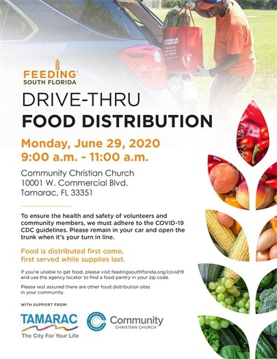 Feeding South Florida  DRIVE-THRU FOOD DISTRIBUTION. Monday, June 29, 2020 , 9:00 a.m. - 11:00 a.m. Community Christian Church, 10001 W. Commercial Blvd., Tamarac, FL 33351 To ensure the health and safety of volunteers and community members, we must adhere to the COVID-19 CDC guidelines. Please remain in your car and open the trunk when it's your turn in line.  Food is distributed ?rst come, ?rst served while supplies last. If you're unable to get food, please visit feedingsouth?orida.org/covid19 and use the agency locator to ?nd a food pantry in your zip code.  Please rest assured there are other food distribution sites in your community. WITH SUPPORT FROM: The City of Tamarac and Community Christian Church
