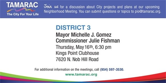 Join us for a discussion about City projects and plans at our upcoming Neighborhood Meeting. You can submit questions or topics to pio@tamarac.org. District 3. Mayor Michelle J. Gomez, Commissioner Julie Fishman. Thursday, May 16th, 6:30 pm. Kings Point Clubhouse, 7620 N. Nob Hill Road. For additional information on the meetings, call (954) 597-3530. www.tamarac.org.