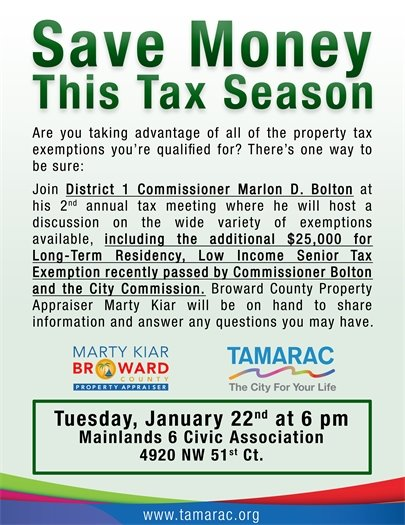 Save Money This Tax Season. Are you taking advantage of all the property tax exemptions you're qualified for? There's one way to be sure: Join District 1 Commissioner Marlon D. Bolton at his 2nd annual tax meeting where he will host a discussion on the wide variety of exemptions available, including the additional $25,000 for Long-Term Residency, Low Income Senior Tax Exemption recently passed by Commissioner Bolton and the City Commission. Broward Country Property Appraiser Marty Kiar will be on hand to share information and answer any questions you may have. Tuesday, January 22nd at 6 pm. Mainlands 6 Civic Association, 4920 NW 51st Ct.