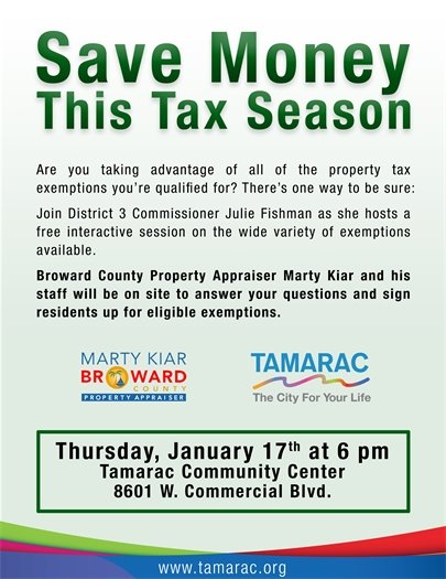 Save Money This Tax Season. Are you taking advantage of all of the property tax exemptions you're qualified for? There's one way to be sure: Join District 3 Commissioner Julie Fishman as she hosts a free interactive session on the wide variety of exemptions available. Broward County Property Appraiser Marty Kiar and his staff will be on site to answer your questions and sign residents up for eligible exemptions. Thursday, January 17th at 6 pm. Tamarac Community Center, 8601 W. Commercial Blvd. www.tamarac.org